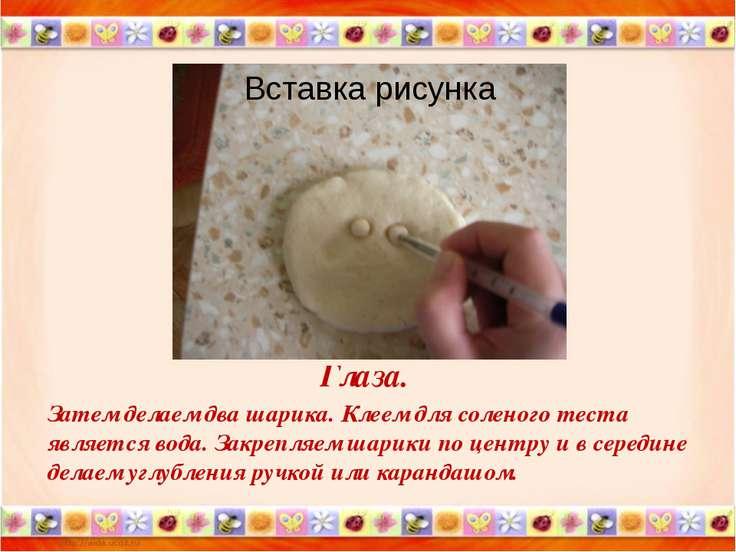 Глаза. Затем делаем два шарика. Клеем для соленого теста является вода. Закре...