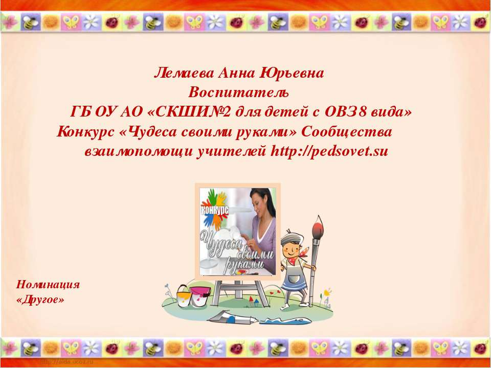 Лемаева Анна Юрьевна Воспитатель ГБ ОУ АО «СКШИ№2 для детей с ОВЗ 8 вида» Кон...