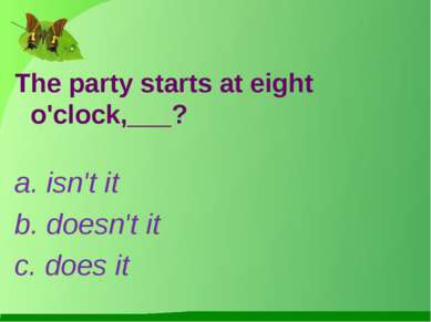 The party starts at eight o'clock,___? a. isn't it b. doesn't it c. does it