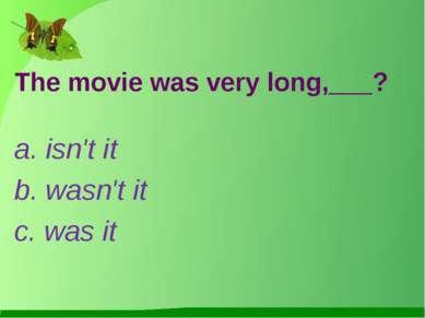 The movie was very long,___? a. isn't it b. wasn't it c. was it