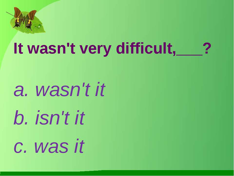 It wasn't very difficult,___? a. wasn't it b. isn't it c. was it