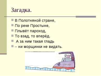 Загадка. В Полотняной стране, По реке Простыне, Плывёт пароход, То взад, то в...