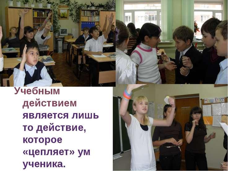 Учебным действием является лишь то действие, которое «цепляет» ум ученика. Дл...