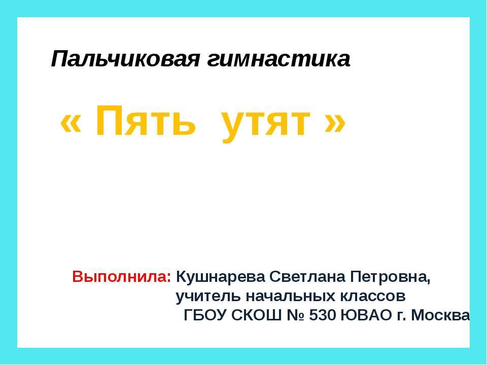 Пальчиковая гимнастика « Пять утят » Выполнила: Кушнарева Светлана Петровна, ...