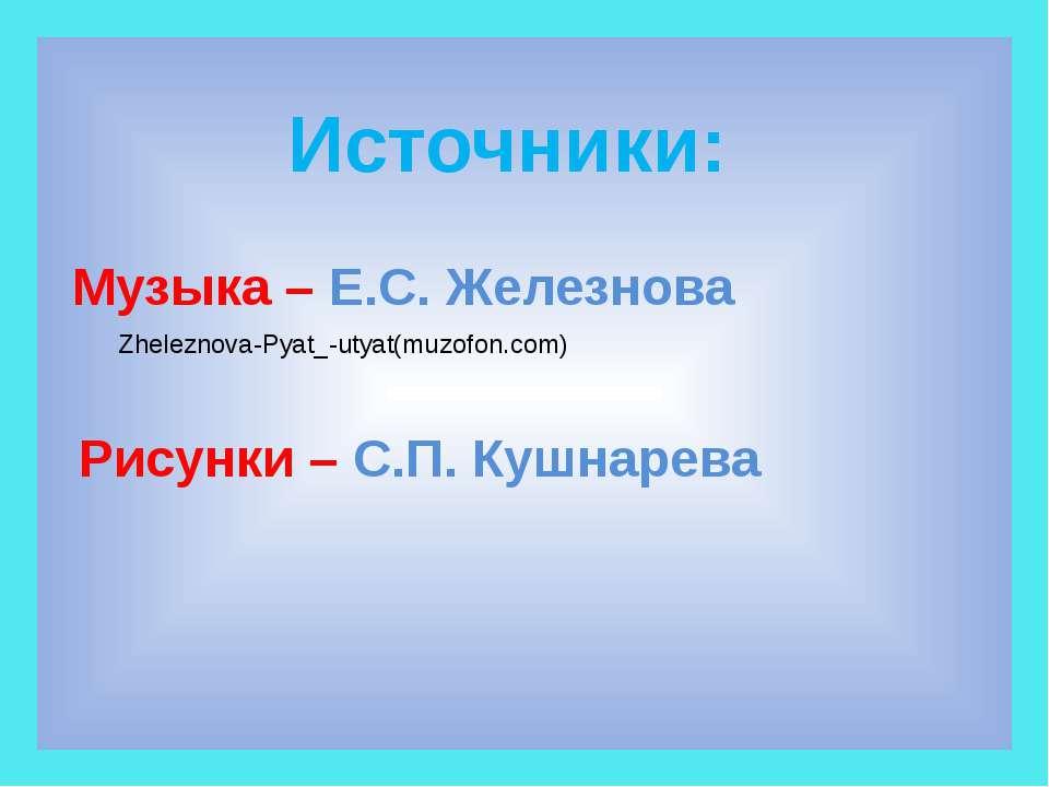Источники: Рисунки – С.П. Кушнарева Музыка – Е.С. Железнова Zheleznova-Pyat_-...