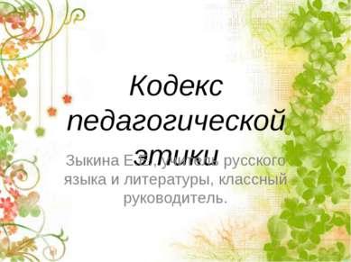 Кодекс педагогической этики Зыкина Е.Е., учитель русского языка и литературы,...