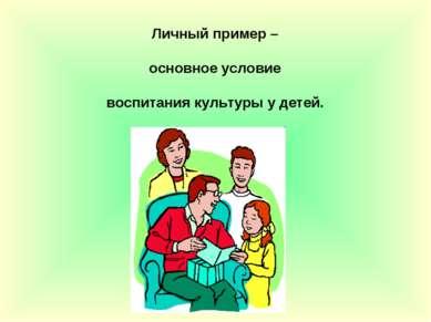 Личный пример – основное условие воспитания культуры у детей.