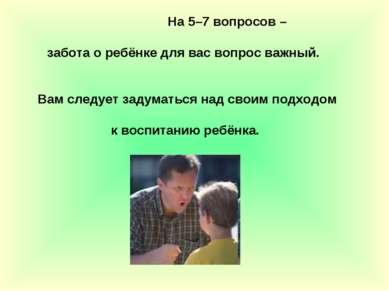 На 5–7 вопросов – забота о ребёнке для вас вопрос важный. Вам следует задумат...