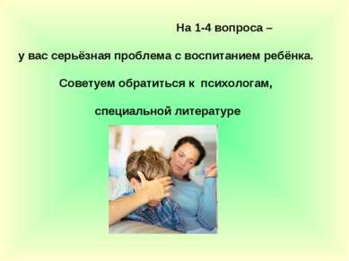 На 1-4 вопроса – у вас серьёзная проблема с воспитанием ребёнка. Советуем обр...