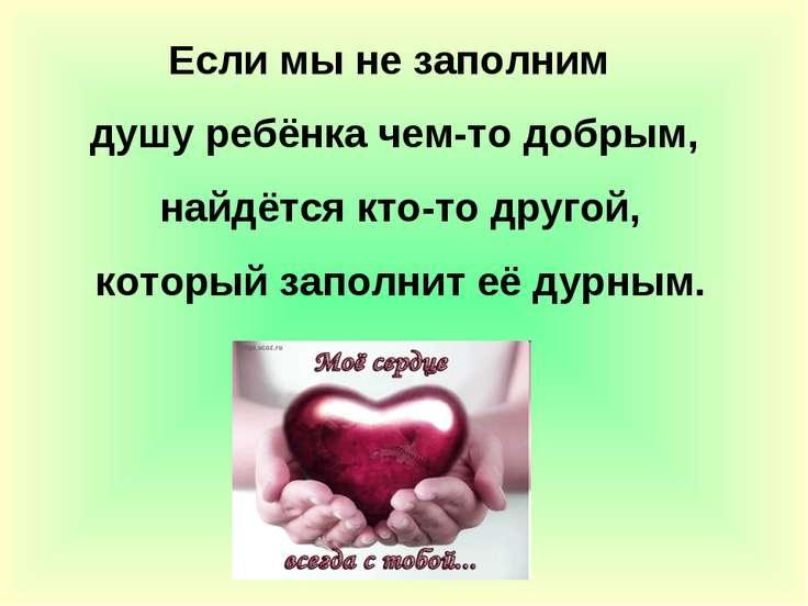 Если мы не заполним душу ребёнка чем-то добрым, найдётся кто-то другой, котор...