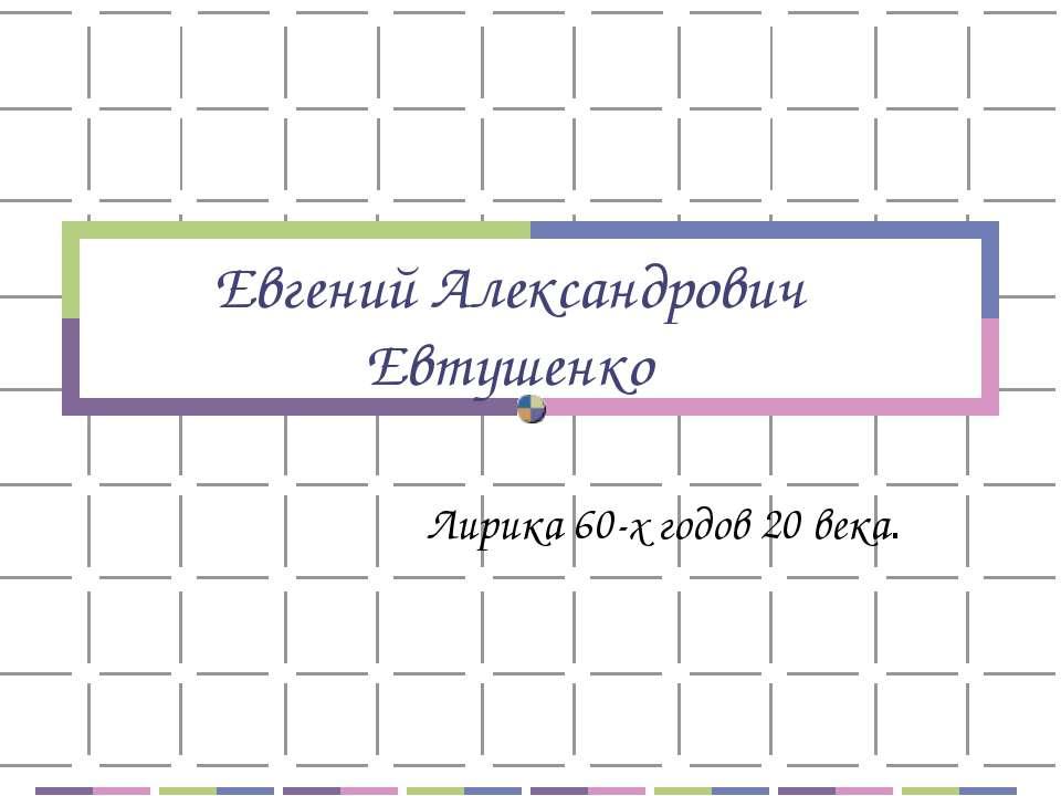 Евгений Александрович Евтушенко Лирика 60-х годов 20 века.