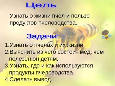 Узнать о пчелах и их жизни. Выяснить из чего состоит мед, чем полезен он детя...