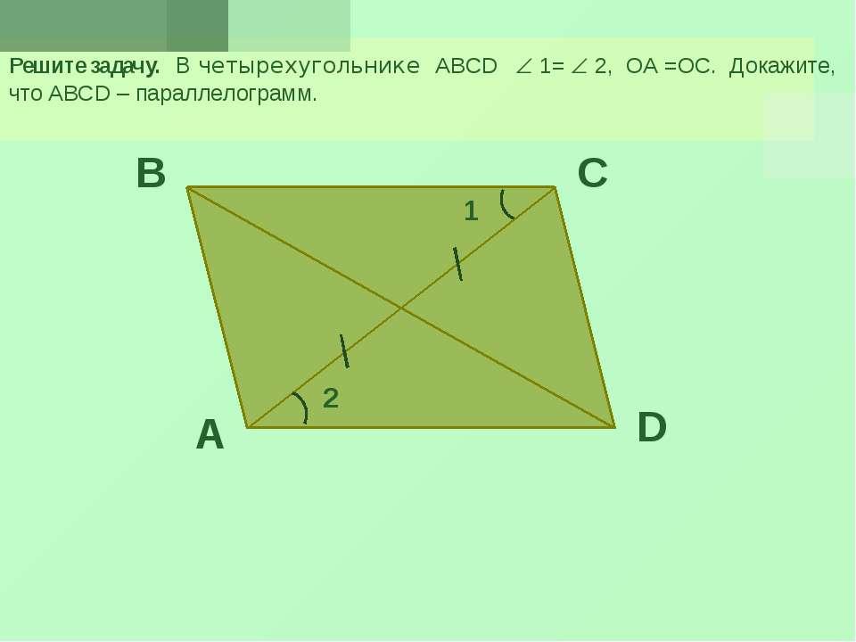 Решите задачу. В четырехугольнике ABCD 1= 2, ОА =ОС. Докажите, что ABCD – пар...