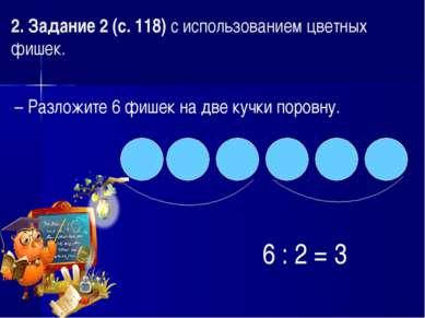 2. Задание 2 (с. 118) с использованием цветных фишек. – Разложите 6 фишек на ...