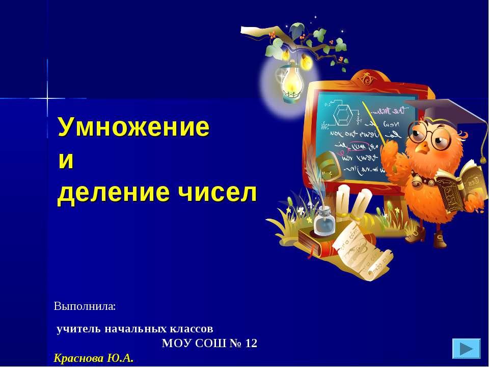 Выполнила: учитель начальных классов МОУ СОШ № 12 Краснова Ю.А. Умножение и д...
