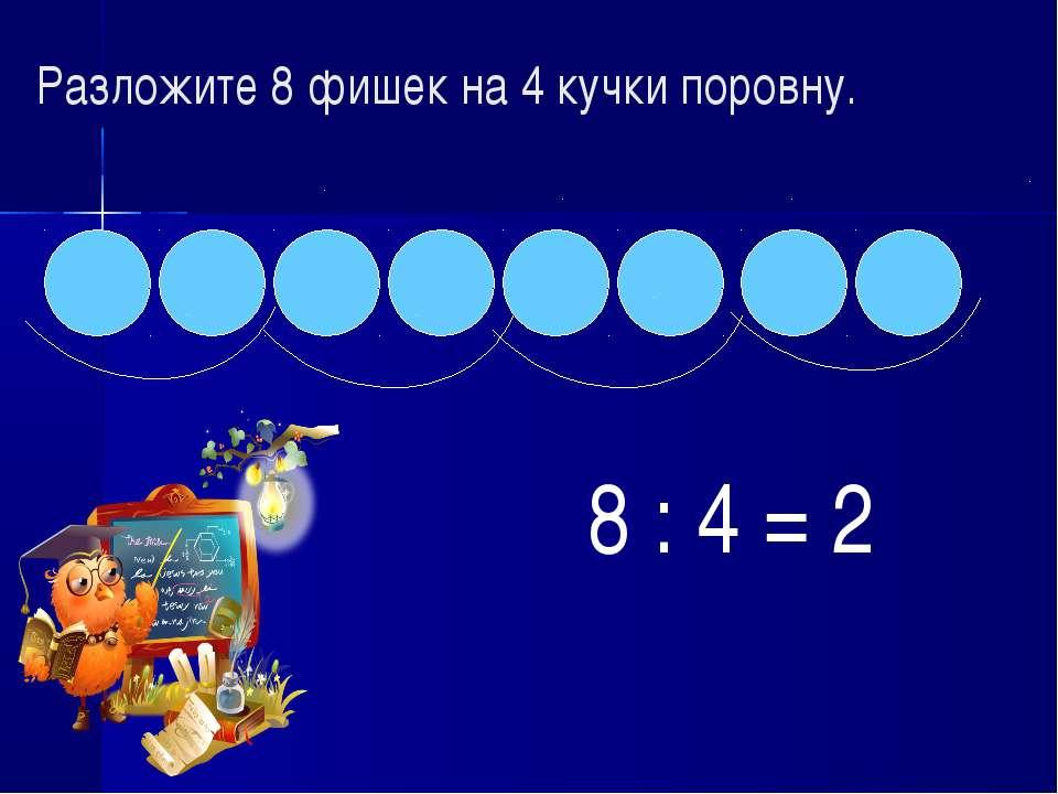 Разложите 8 фишек на 4 кучки поровну. 8 : 4 = 2