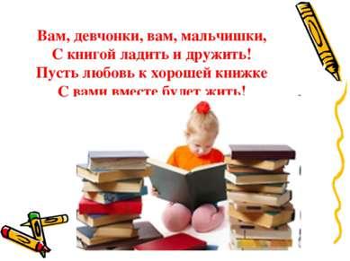 Вам, девчонки, вам, мальчишки, С книгой ладить и дружить! Пусть любовь к хоро...