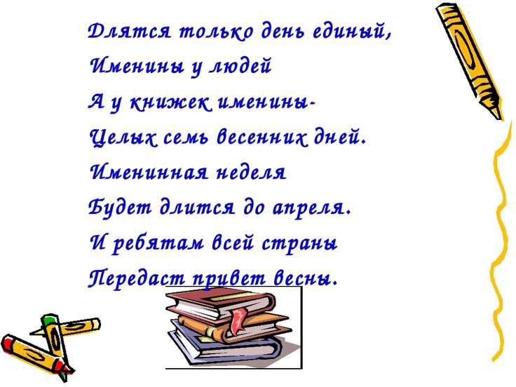 Длятся только день единый, Именины у людей А у книжек именины- Целых семь вес...