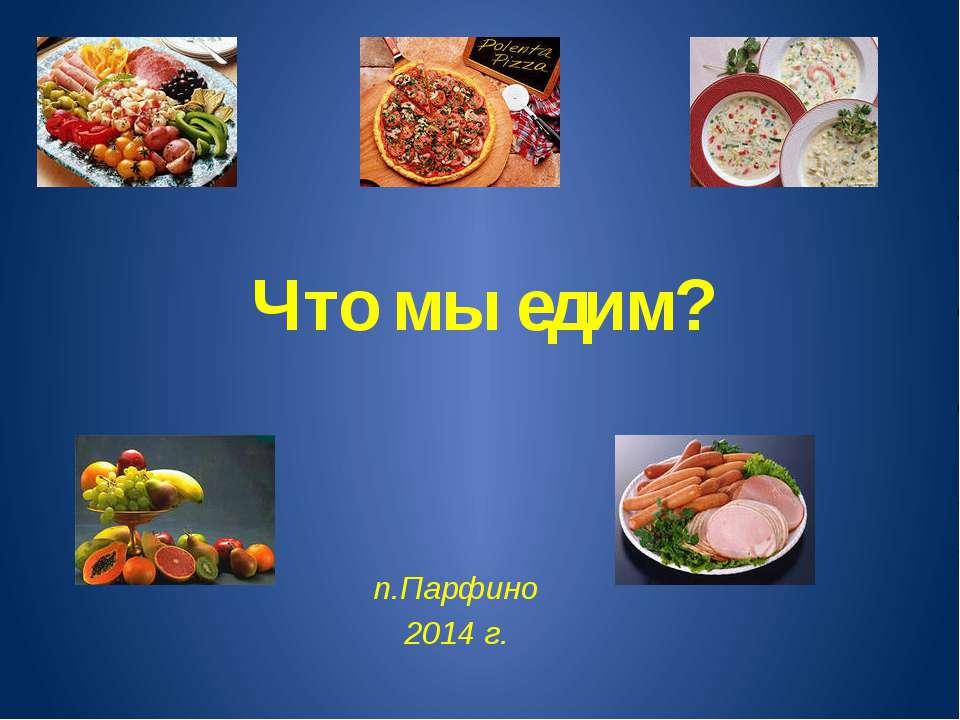 Что мы едим? п.Парфино 2014 г.