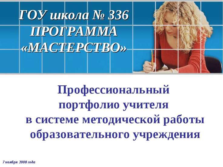 ГОУ школа № 336 ПРОГРАММА «МАСТЕРСТВО» Профессиональный портфолио учителя в с...