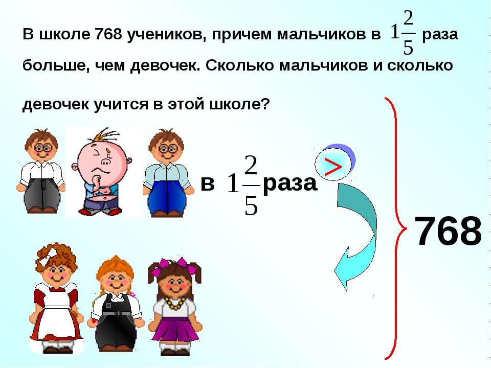В школе 768 учеников, причем мальчиков в раза больше, чем девочек. Сколько ма...