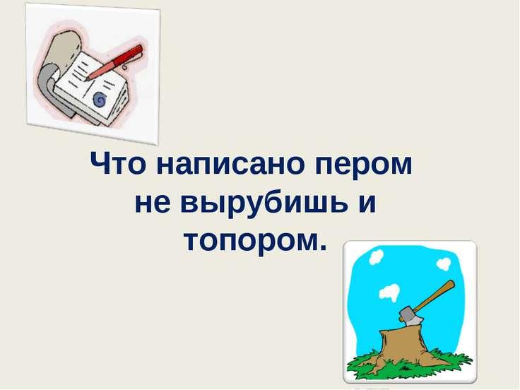Что написано пером не вырубишь и топором.
