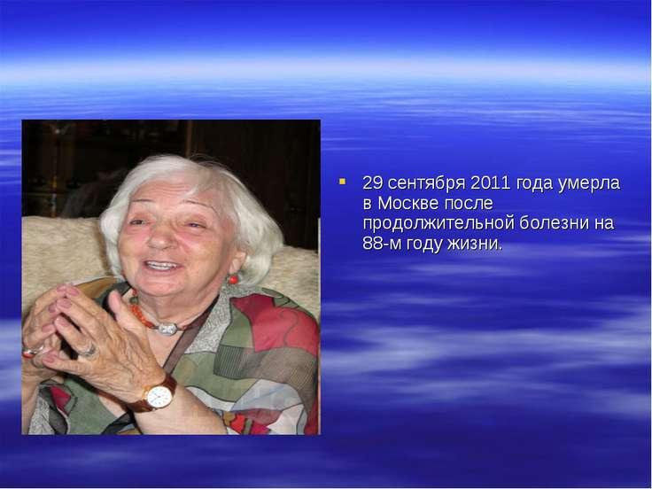 29 сентября 2011 года умерла в Москве после продолжительной болезни на 88-м г...