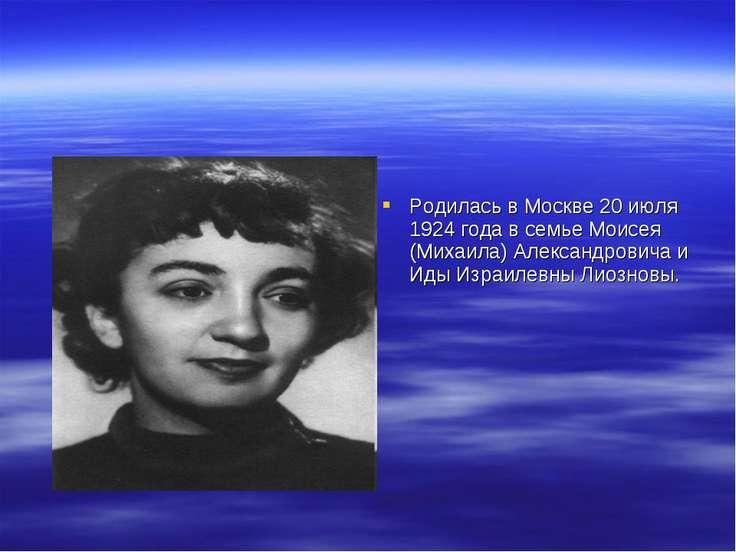 Родилась в Москве 20 июля 1924 года в семье Моисея (Михаила) Александровича и...