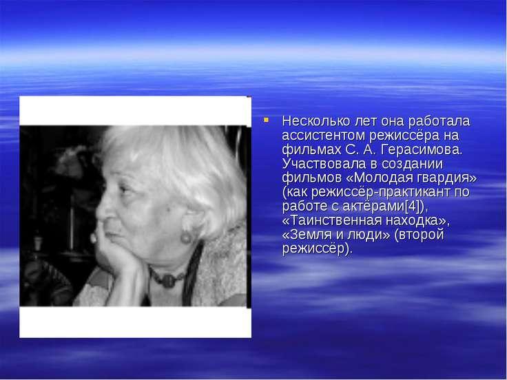Несколько лет она работала ассистентом режиссёра на фильмах С. А. Герасимова....