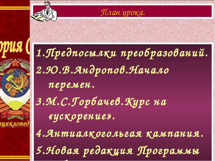 1.Предпосылки преобразований. 2.Ю.В.Андропов.Начало перемен. 3.М.С.Горбачев.К...