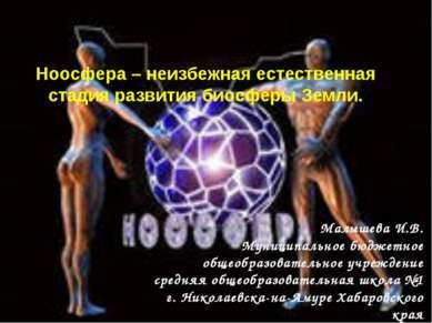 Ноосфера – неизбежная естественная стадия развития биосферы Земли. Малышева И...