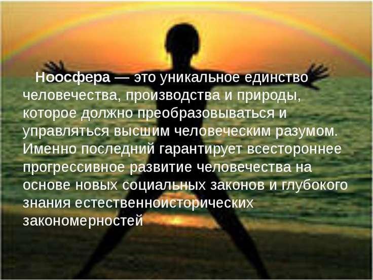 Ноосфера— это уникальное единство человечества, производства и природы, кото...