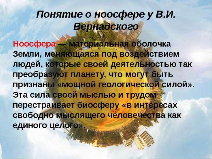 Понятие о ноосфере у В.И. Вернадского Ноосфера — материальная оболочка Земли,...