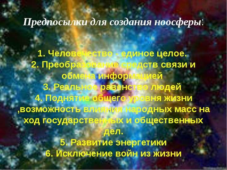 Предпосылки для создания ноосферы: 1. Человечество - единое целое. 2. Преобра...