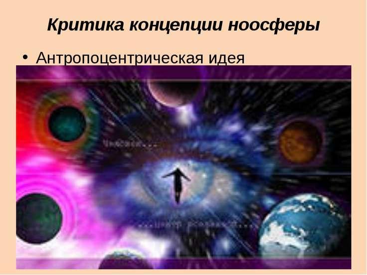 Критика концепции ноосферы Антропоцентрическая идея