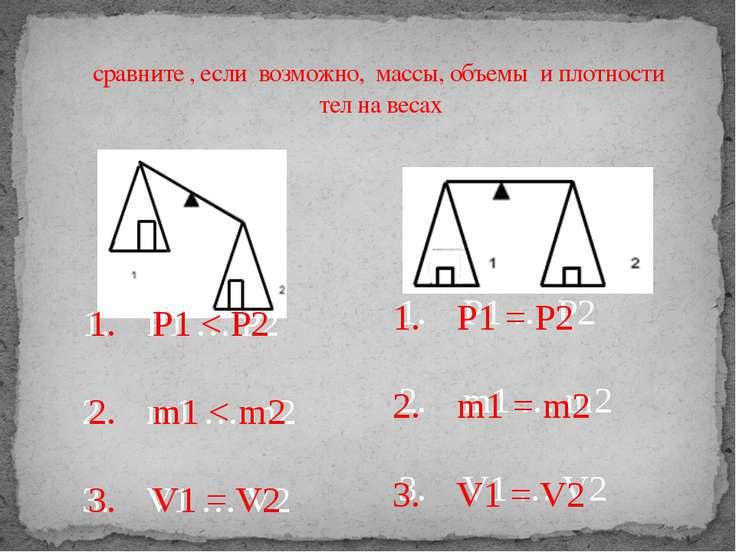 сравните , если возможно, массы, объемы и плотности тел на весах 1. P1 … P2 2...