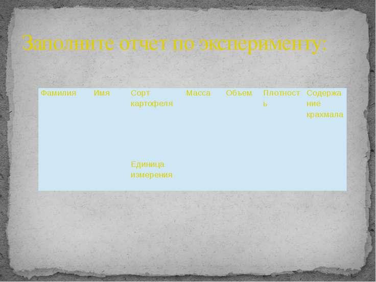 Заполните отчет по эксперименту: Фамилия Имя Сорт картофеля Масса Объем Плотн...