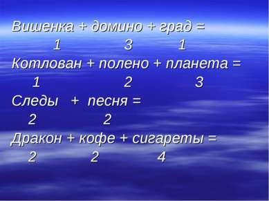 Вишенка + домино + град = 1 3 1 Котлован + полено + планета = 1 2 3 Следы + п...