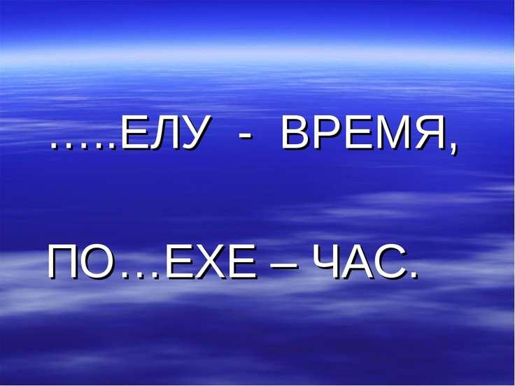 …..ЕЛУ - ВРЕМЯ, ПО…ЕХЕ – ЧАС.