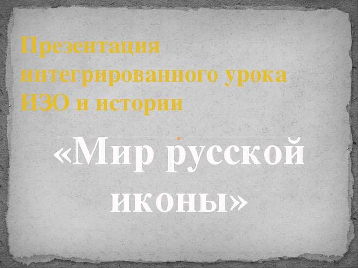 Презентация интегрированного урока ИЗО и истории «Мир русской иконы»