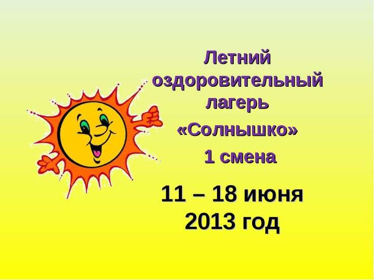 11 – 18 июня 2013 год Летний оздоровительный лагерь «Солнышко» 1 смена
