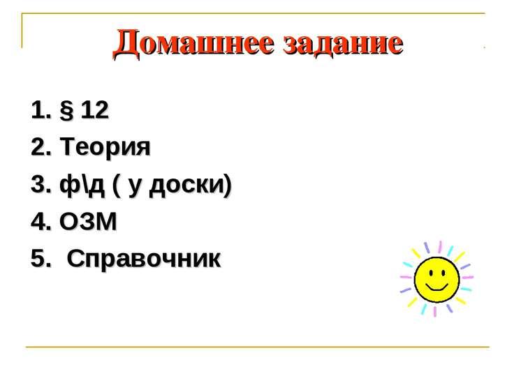 Домашнее задание 1. § 12 2. Теория 3. ф\д ( у доски) 4. ОЗМ 5. Справочник