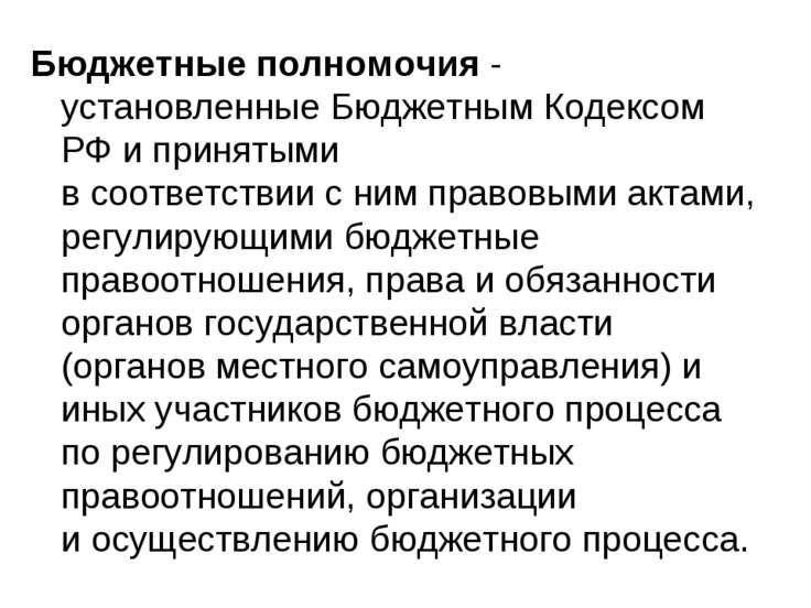 Бюджетные полномочия - установленные Бюджетным Кодексом РФ и принятыми в соот...