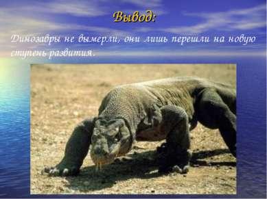 Вывод: Динозавры не вымерли, они лишь перешли на новую ступень развития.