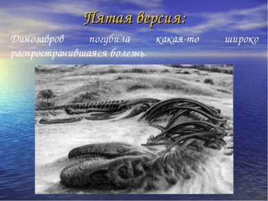 Пятая версия: Динозавров погубила какая-то широко распространившаяся болезнь.