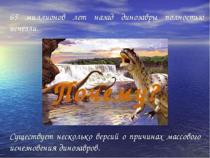 65 миллионов лет назад динозавры полностью исчезли. Существует несколько верс...