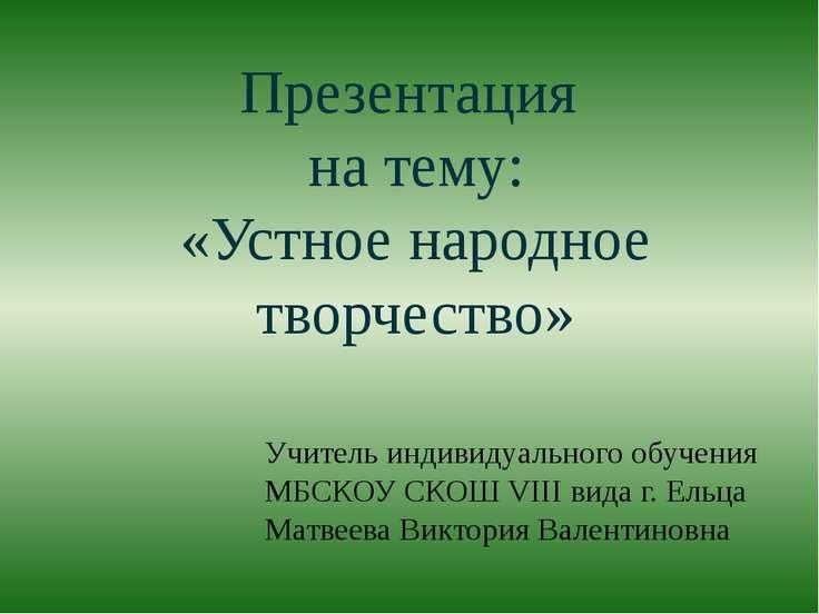Презентация на тему: «Устное народное творчество» Учитель индивидуального обу...