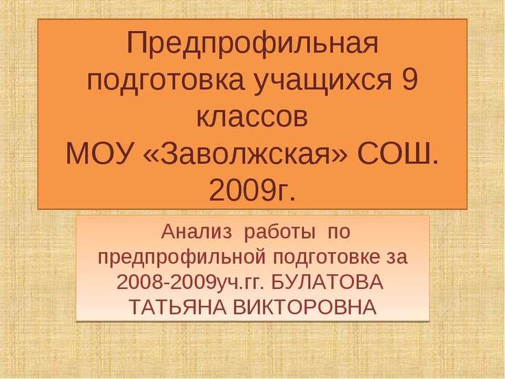 Предпрофильная подготовка учащихся 9 классов МОУ «Заволжская» СОШ. 2009г. Ана...