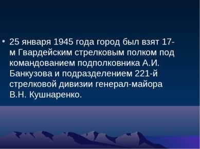 25 января 1945 года город был взят 17-м Гвардейским стрелковым полком под ком...