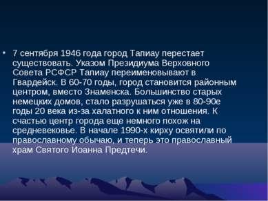 7 сентября 1946 года город Тапиау перестает существовать. Указом Президиума В...